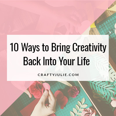 Crafty Julie | 10 Ways to Bring Creativity Back Into Your Life