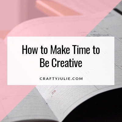 Crafty Julie | How to Make Time to Be Creative