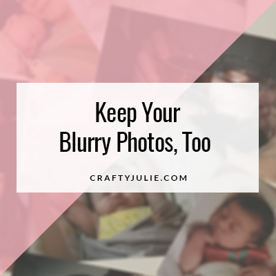 Crafty Julie | Keep Your Blurry Photos Too