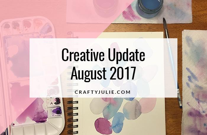 Crafty Julie August 2017 Creative Update