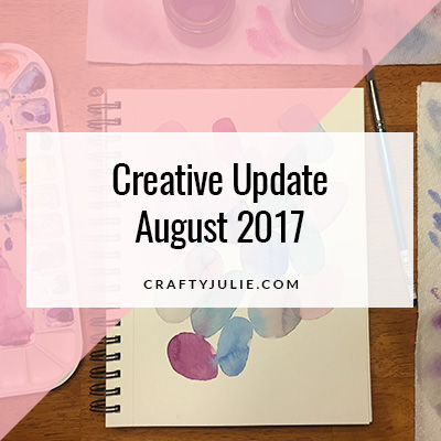 August 2017 Crafty Julie Creative Update
