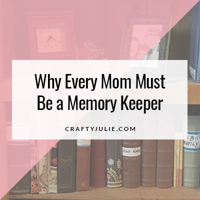Crafty Julie | Why Every Mom Must Be a Memory Keeper