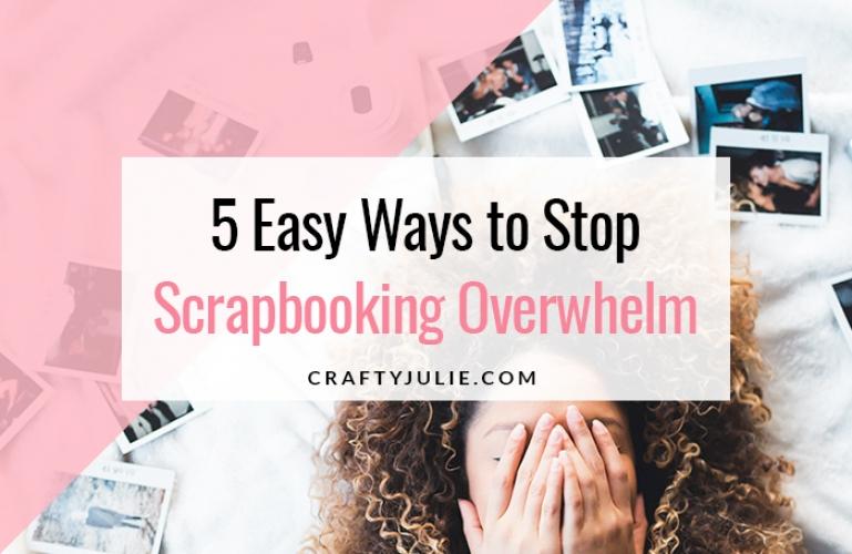 5 Easy Ways to Stop Scrapbooking Overwhelm