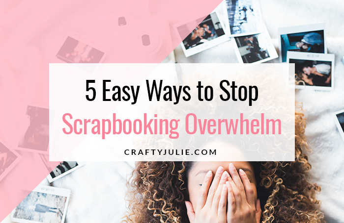 5 Easy Ways to Stop Scrapbooking Overwhelm