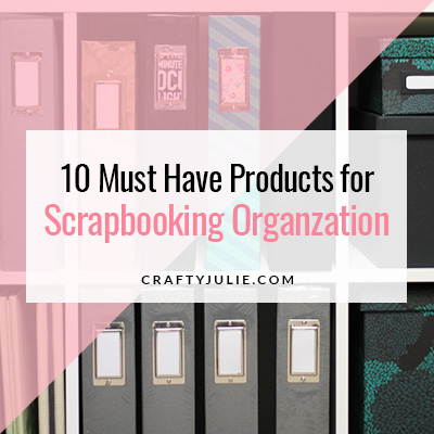 Crafty Julie | 10 Must Have Scrapbooking Organization Products
