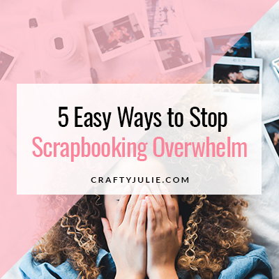 Crafty Julie | 5 Easy Ways to Stop Scrapbooking Overwhelm