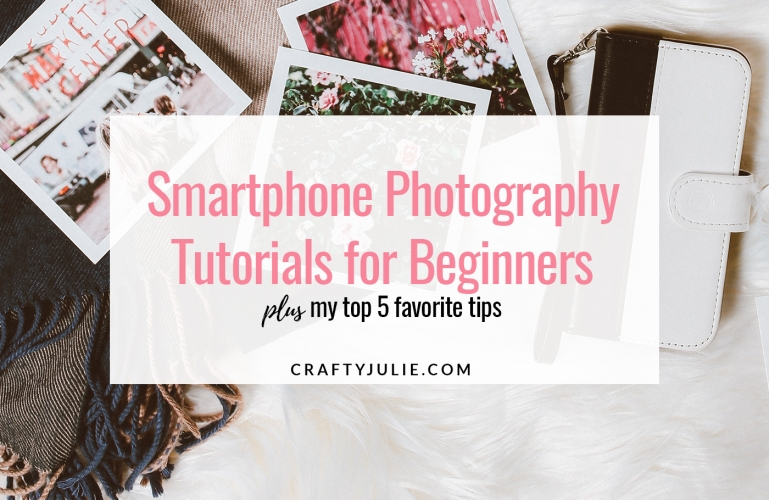 Crafty Julie | 4 Beginner Smartphone Photography Tutorials