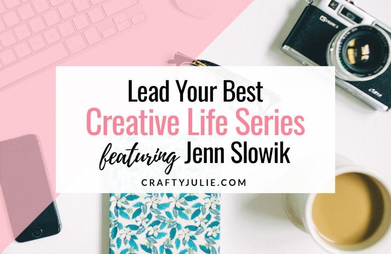 Crafty Julie | Lead Your Best Creative Life | featuring Jenn Slowik
