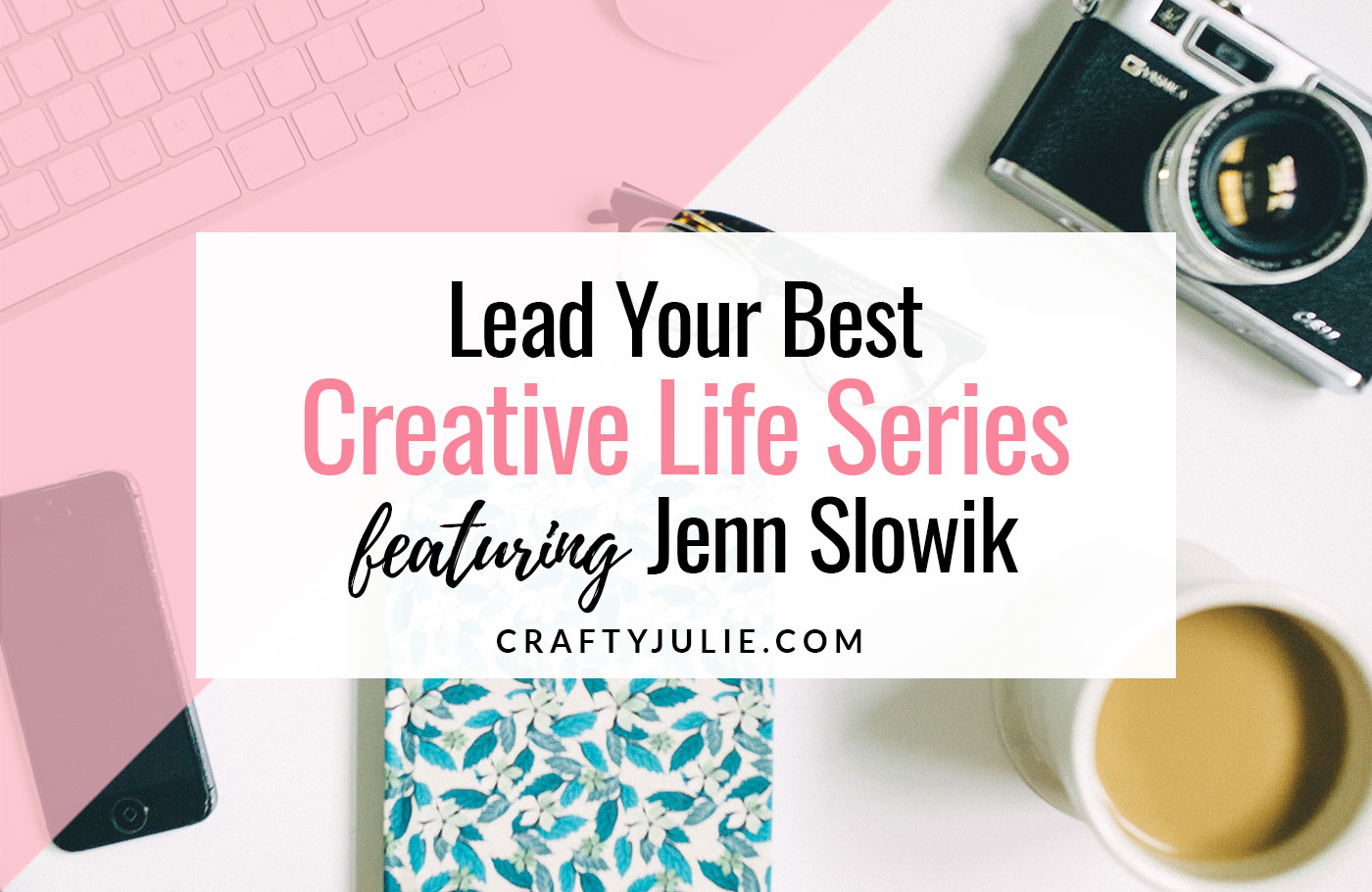 Crafty Julie | Lead Your Best Creative Life | featuring Jenn Slowik