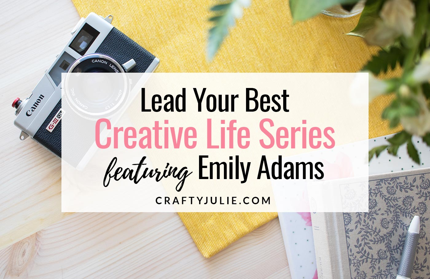 Crafty Julie | Lead Your Best Creative Life | featuring Emily Adams