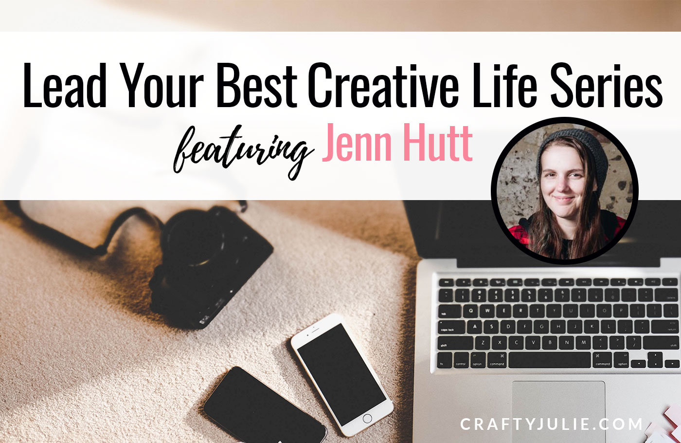 Crafty Julie | Lead Your Best Creative Life | featuring Jenn Hutt