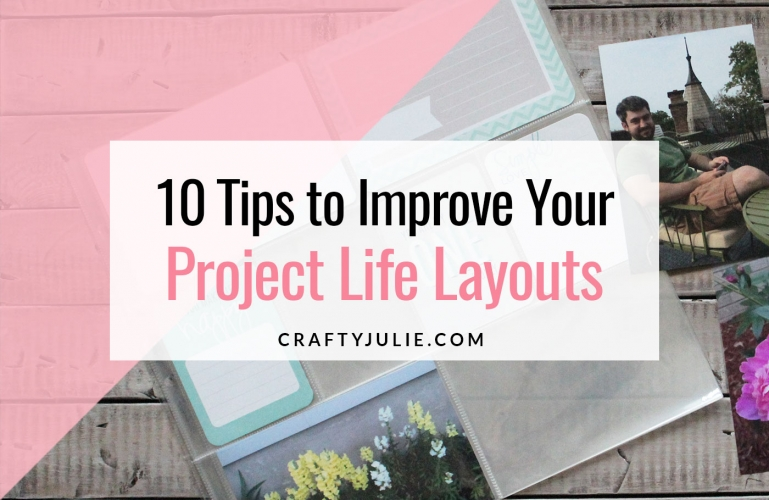 Crafty Julie | 10 Tips to Improve Your Project Life Layouts